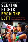 Seeking rights from the left : gender, sexuality, and the Latin American pink tide by Elisabeth Jay Friedman