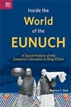 Inside the World of the Eunuch: A Social History of the Emperor's Servants in Qing China by Melissa S. Dale