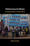 Democracy in Ghana: Everyday Politics in Urban Africa by Jeffrey W. Paller